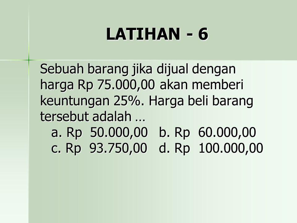 LATIHAN - 6 Sebuah barang jika dijual dengan harga Rp 75.000,00 akan memberi keuntungan 25%. Harga beli barang tersebut adalah … a. Rp 50.000,00b. Rp