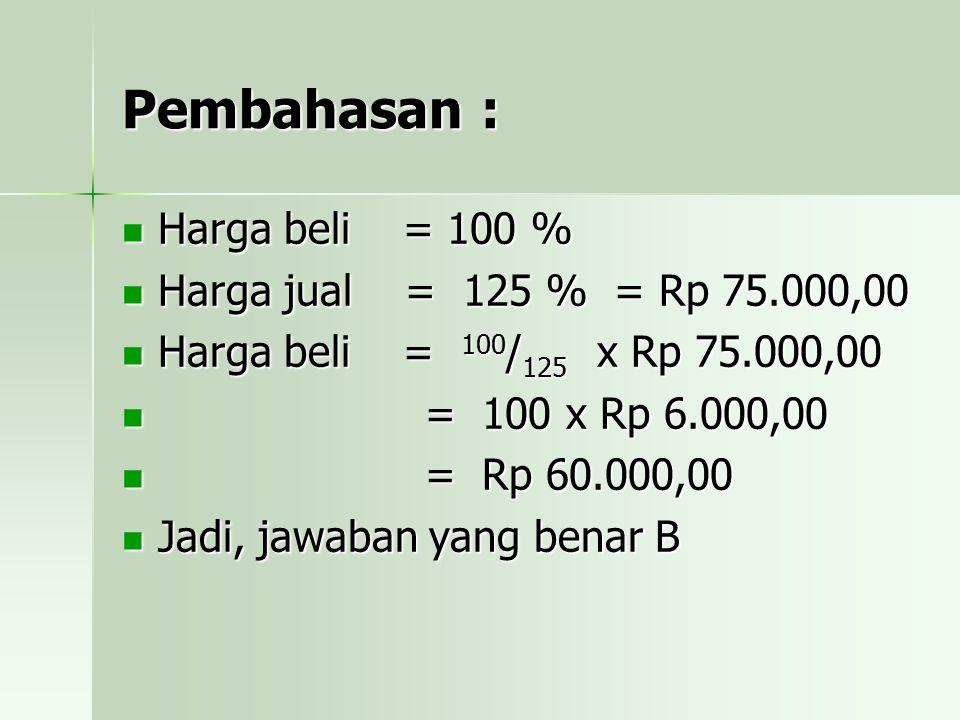 Pembahasan : Harga beli = 100 % Harga jual = 125 % = Rp 75.000,00 Harga beli = 100/125 x Rp 75.000,00 = = 100 x Rp 6.000,00 Rp 60.000,00 Jadi, jawaban