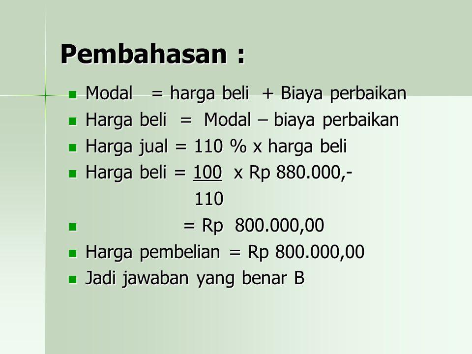 Pembahasan : Modal = harga beli + Biaya perbaikan Harga beli = Modal – biaya perbaikan Harga jual = 110 % x harga beli Harga beli = 100 x Rp 880.000,- 110 = = Rp 800.000,00 Harga pembelian = Rp 800.000,00 Jadi jawaban yang benar B