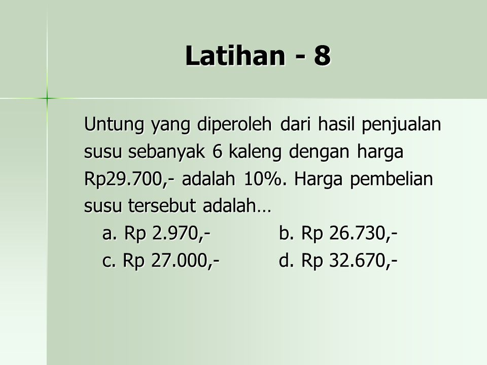 Latihan - 8 Untung yang diperoleh dari hasil penjualan susu sebanyak 6 kaleng dengan harga Rp29.700,- adalah 10%.