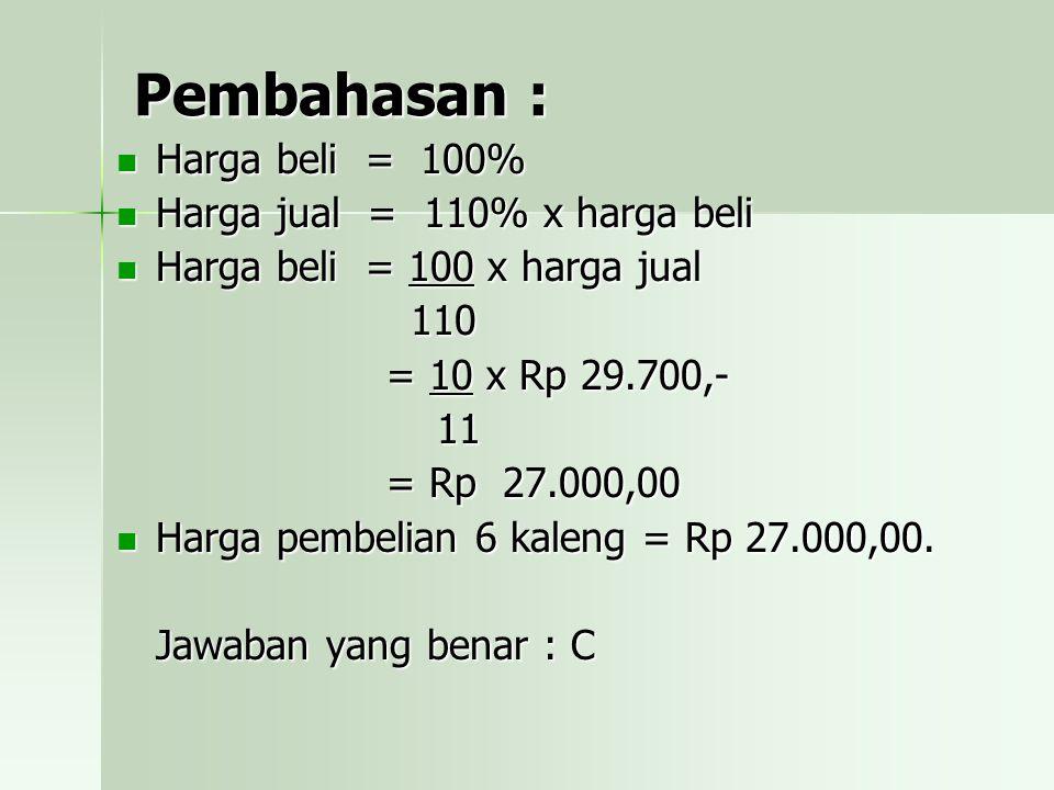 Pembahasan : Harga beli = 100% Harga jual = 110% x harga beli Harga beli = 100 x harga jual 110 = 10 x Rp 29.700,- 11 = Rp 27.000,00 Harga pembelian 6 kaleng = Rp 27.000,00.