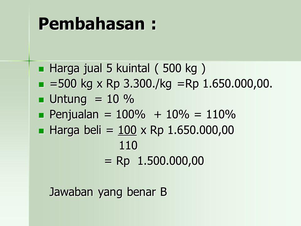 Pembahasan : Harga jual 5 kuintal ( 500 kg ) Harga jual 5 kuintal ( 500 kg ) =500 kg x Rp 3.300./kg =Rp 1.650.000,00. =500 kg x Rp 3.300./kg =Rp 1.650