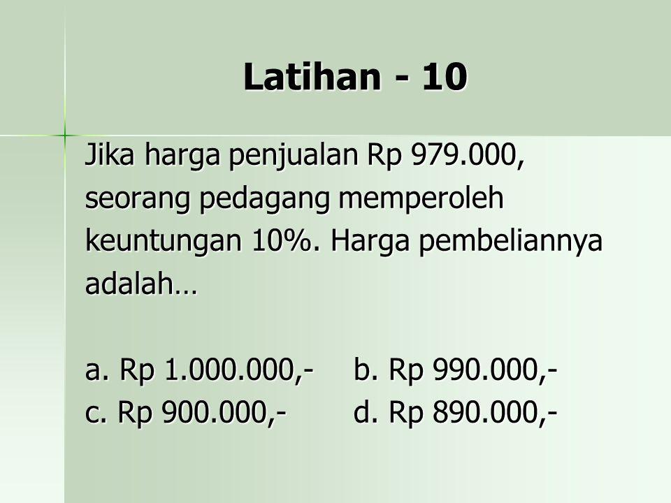 Latihan - 10 Jika harga penjualan Rp 979.000, seorang pedagang memperoleh keuntungan 10%. Harga pembeliannya adalah… a. Rp 1.000.000,-b. Rp 990.000,-
