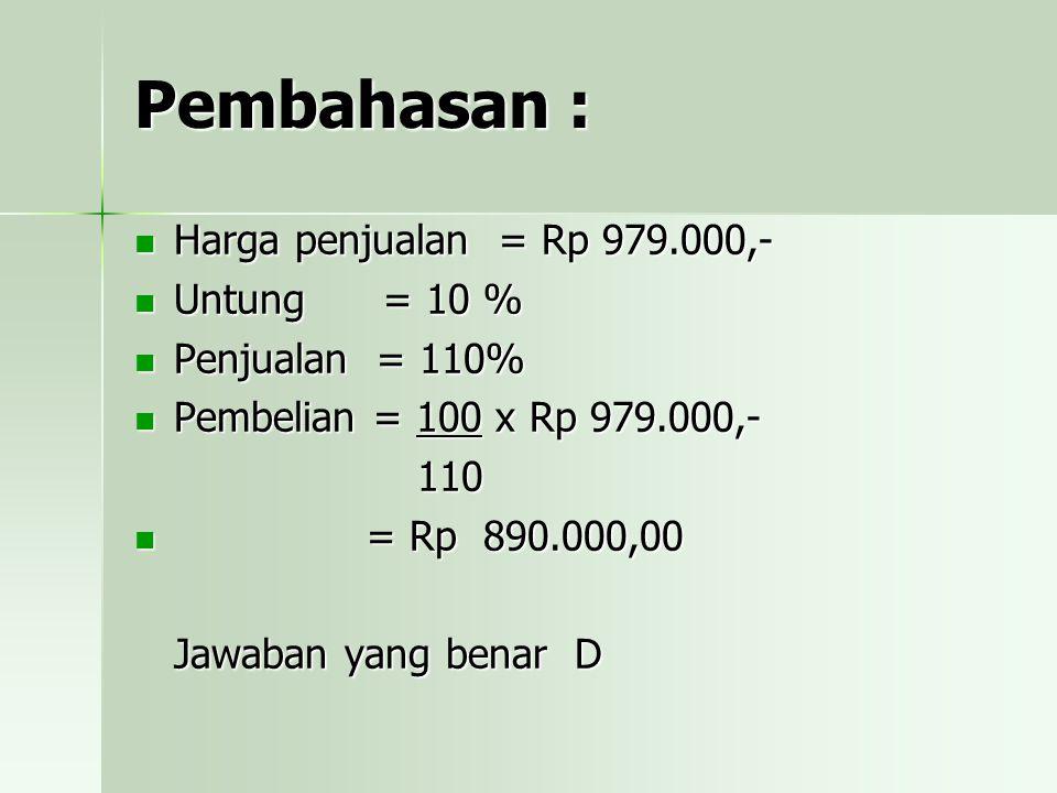 Pembahasan : Harga penjualan = Rp 979.000,- Untung = 10 % Penjualan = 110% Pembelian = 100 x Rp 979.000,- 110 = = Rp 890.000,00 Jawaban yang benar D