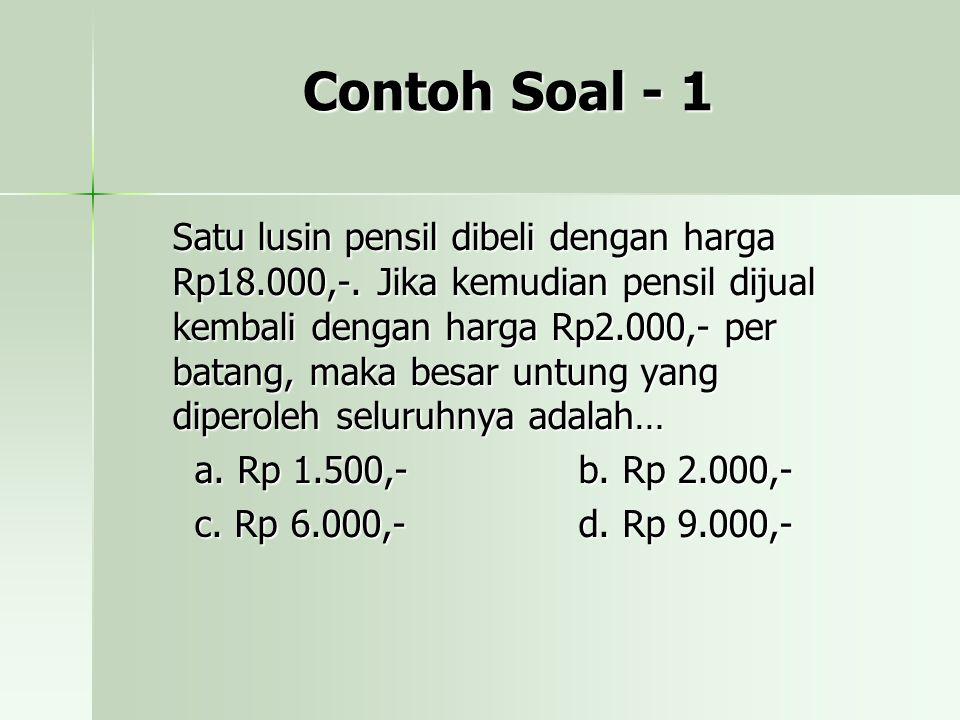 Contoh Soal - 1 Satu lusin pensil dibeli dengan harga Rp18.000,-. Jika kemudian pensil dijual kembali dengan harga Rp2.000,- per batang, maka besar un