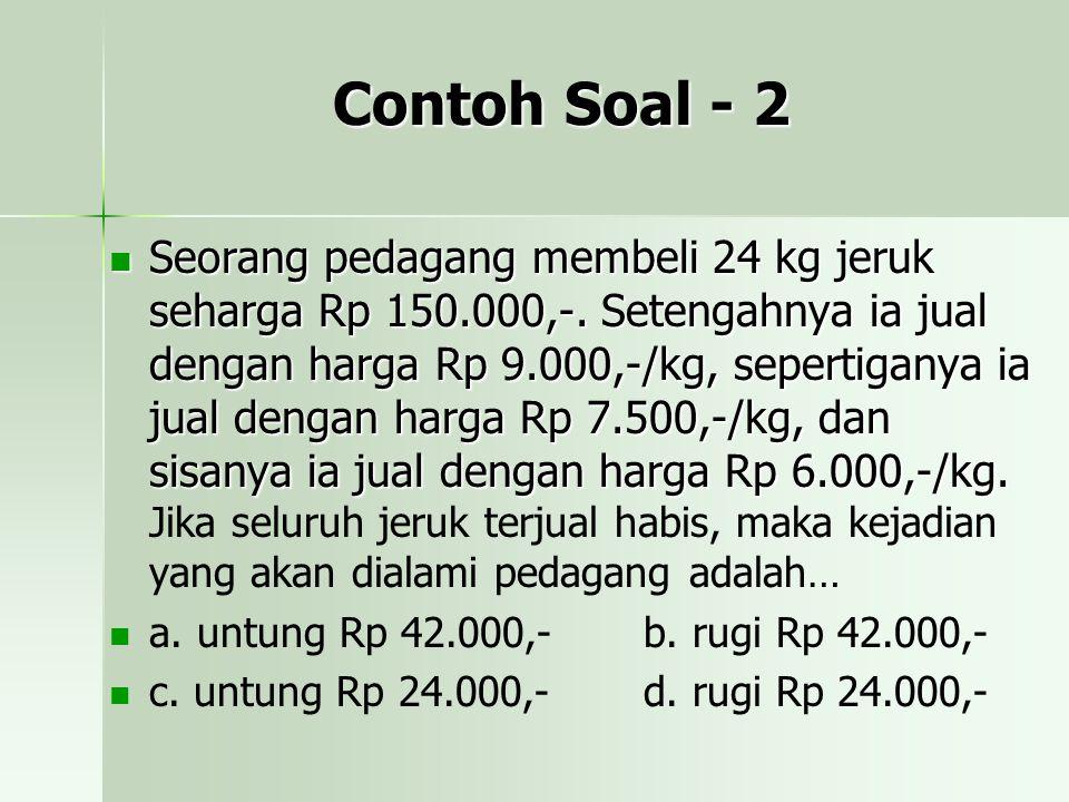 Contoh Soal - 2 Seorang pedagang membeli 24 kg jeruk seharga Rp 150.000,-. Setengahnya ia jual dengan harga Rp 9.000,-/kg, sepertiganya ia jual dengan