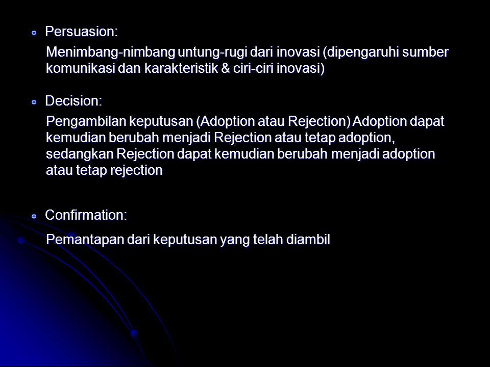 Persuasion: Menimbang-nimbang untung-rugi dari inovasi (dipengaruhi sumber komunikasi dan karakteristik & ciri-ciri inovasi) Pengambilan keputusan (Adoption atau Rejection) Adoption dapat kemudian berubah menjadi Rejection atau tetap adoption, sedangkan Rejection dapat kemudian berubah menjadi adoption atau tetap rejection Decision: Confirmation: Pemantapan dari keputusan yang telah diambil