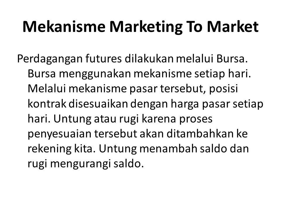 Mekanisme Marketing To Market Perdagangan futures dilakukan melalui Bursa. Bursa menggunakan mekanisme setiap hari. Melalui mekanisme pasar tersebut,