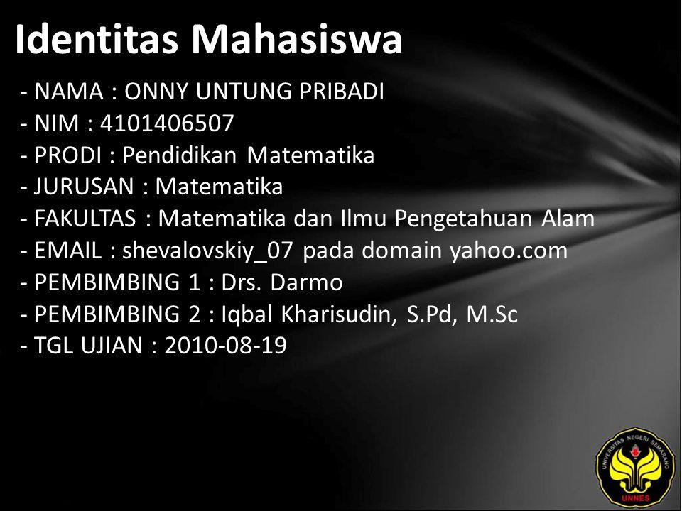 Identitas Mahasiswa - NAMA : ONNY UNTUNG PRIBADI - NIM : 4101406507 - PRODI : Pendidikan Matematika - JURUSAN : Matematika - FAKULTAS : Matematika dan Ilmu Pengetahuan Alam - EMAIL : shevalovskiy_07 pada domain yahoo.com - PEMBIMBING 1 : Drs.