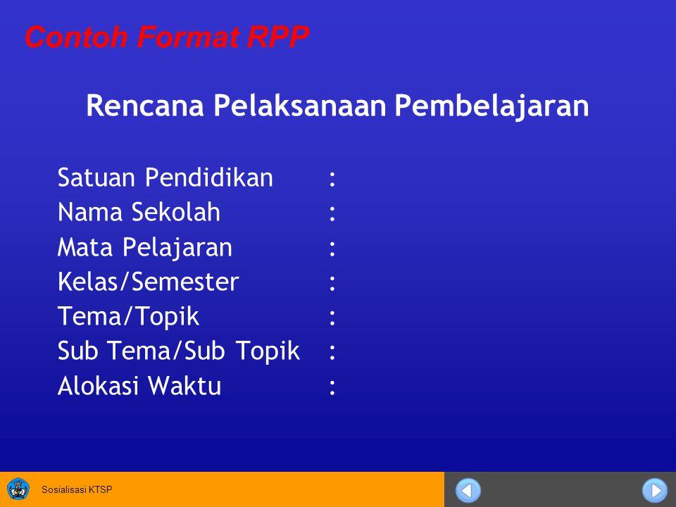 Sosialisasi KTSP Rencana Pelaksanaan Pembelajaran Satuan Pendidikan : Nama Sekolah: Mata Pelajaran: Kelas/Semester: Tema/Topik: Sub Tema/Sub Topik: Alokasi Waktu: Contoh Format RPP
