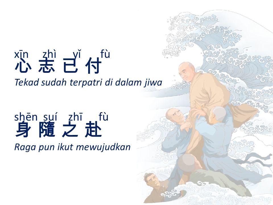 xīn zhì yǐ fù 心 志 已 付心 志 已 付 Tekad sudah terpatri di dalam jiwa shēn suí zhī fù 身 隨 之 赴身 隨 之 赴 Raga pun ikut mewujudkan