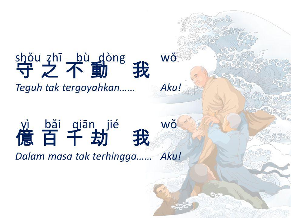 shǒu zhī bù dòngwǒ 守 之 不 動 我守 之 不 動 我 Teguh tak tergoyahkan…… Aku.