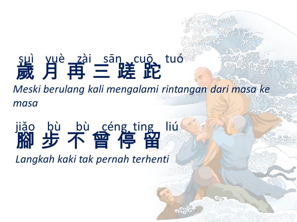 suì yuè zài sān cuō tuó 歲 月 再 三 蹉 跎歲 月 再 三 蹉 跎 Meski berulang kali mengalami rintangan dari masa ke masa jiǎo bù bù céng ting liú 腳 步 不 曾 停 留腳 步 不 曾 停 留 Langkah kaki tak pernah terhenti