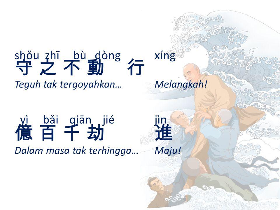 shǒu zhī bù dòng xíng 守 之 不 動 行守 之 不 動 行 Teguh tak tergoyahkan… Melangkah.