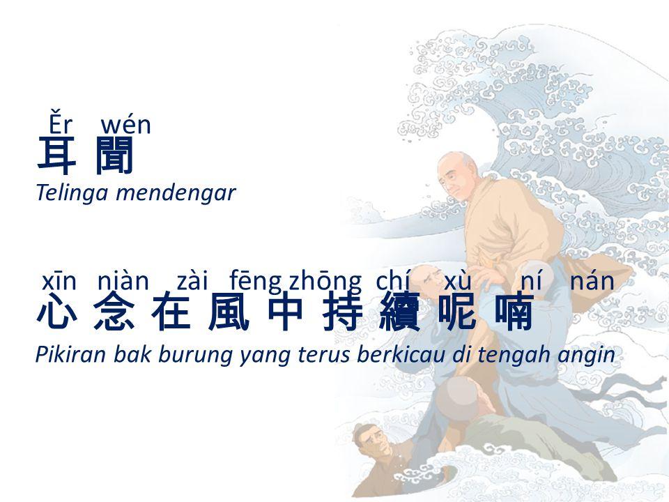 Ěr wén 耳 聞耳 聞 Telinga mendengar xīn niàn zài fēng zhōng chí xù ní nán 心 念 在 風 中 持 續 呢 喃心 念 在 風 中 持 續 呢 喃 Pikiran bak burung yang terus berkicau di tengah angin