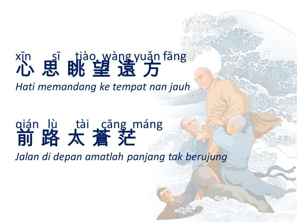 xīn sī tiào wàng yuǎn fāng 心 思 眺 望 遠 方心 思 眺 望 遠 方 Hati memandang ke tempat nan jauh qián lù tài cāng máng 前 路 太 蒼 茫前 路 太 蒼 茫 Jalan di depan amatlah panjang tak berujung