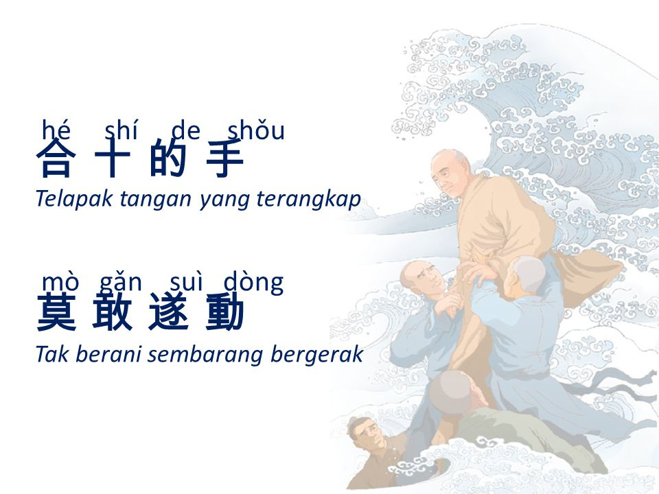 hé shí de shǒu 合 十 的 手合 十 的 手 Telapak tangan yang terangkap mò gǎn suì dòng 莫 敢 遂 動莫 敢 遂 動 Tak berani sembarang bergerak