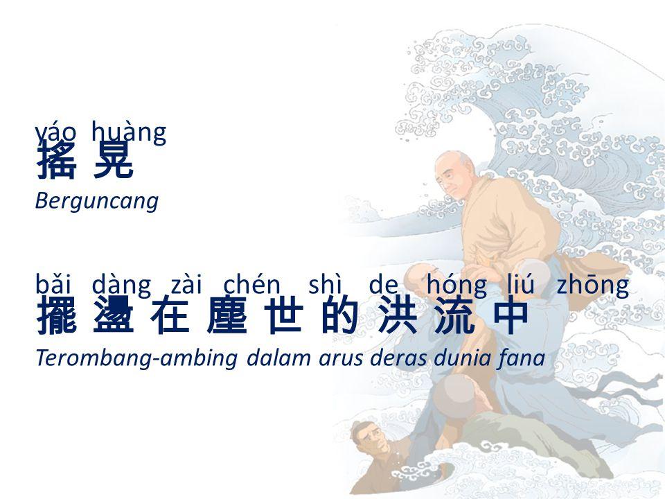 yáo huàng 搖 晃搖 晃 Berguncang bǎi dàng zài chén shì de hóng liú zhōng 擺 盪 在 塵 世 的 洪 流 中擺 盪 在 塵 世 的 洪 流 中 Terombang-ambing dalam arus deras dunia fana