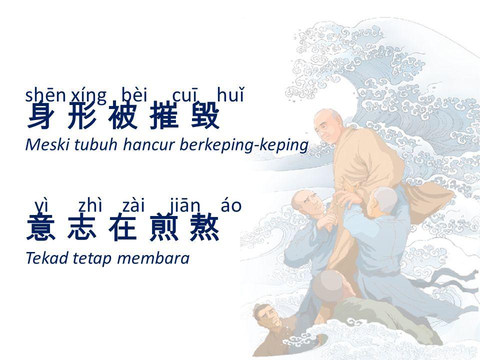 shēn xíng bèi cuī huǐ 身 形 被 摧 毀身 形 被 摧 毀 Meski tubuh hancur berkeping-keping yì zhì zài jiān áo 意 志 在 煎 熬意 志 在 煎 熬 Tekad tetap membara