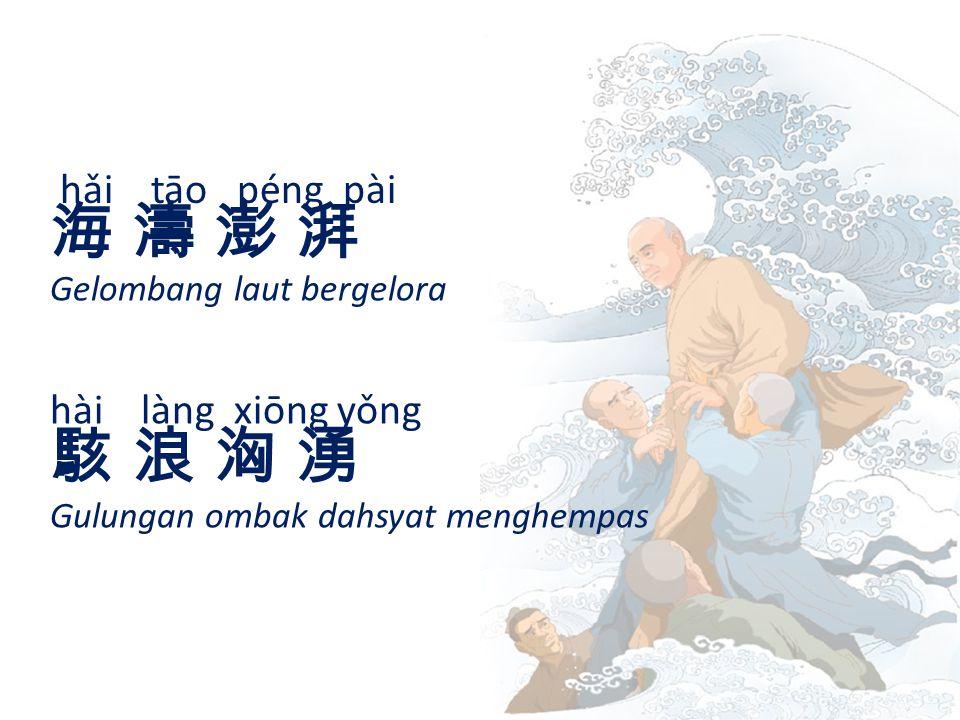 hǎi tāo péng pài 海 濤 澎 湃海 濤 澎 湃 Gelombang laut bergelora hài làng xiōng yǒng 駭 浪 洶 湧駭 浪 洶 湧 Gulungan ombak dahsyat menghempas