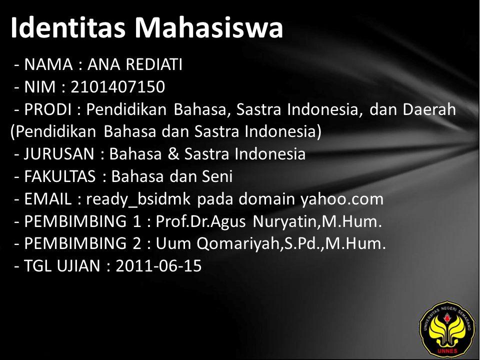 Identitas Mahasiswa - NAMA : ANA REDIATI - NIM : 2101407150 - PRODI : Pendidikan Bahasa, Sastra Indonesia, dan Daerah (Pendidikan Bahasa dan Sastra Indonesia) - JURUSAN : Bahasa & Sastra Indonesia - FAKULTAS : Bahasa dan Seni - EMAIL : ready_bsidmk pada domain yahoo.com - PEMBIMBING 1 : Prof.Dr.Agus Nuryatin,M.Hum.