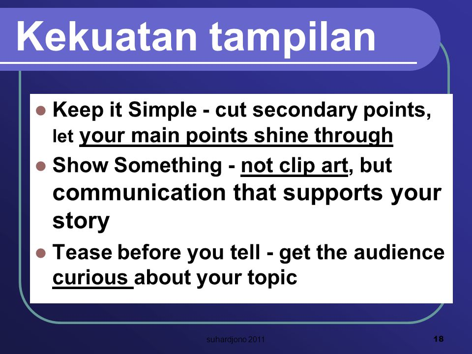 Kekuatan tampilan Keep it Simple - cut secondary points, let your main points shine through Show Something - not clip art, but communication that supports your story Tease before you tell - get the audience curious about your topic 18 suhardjono 2011