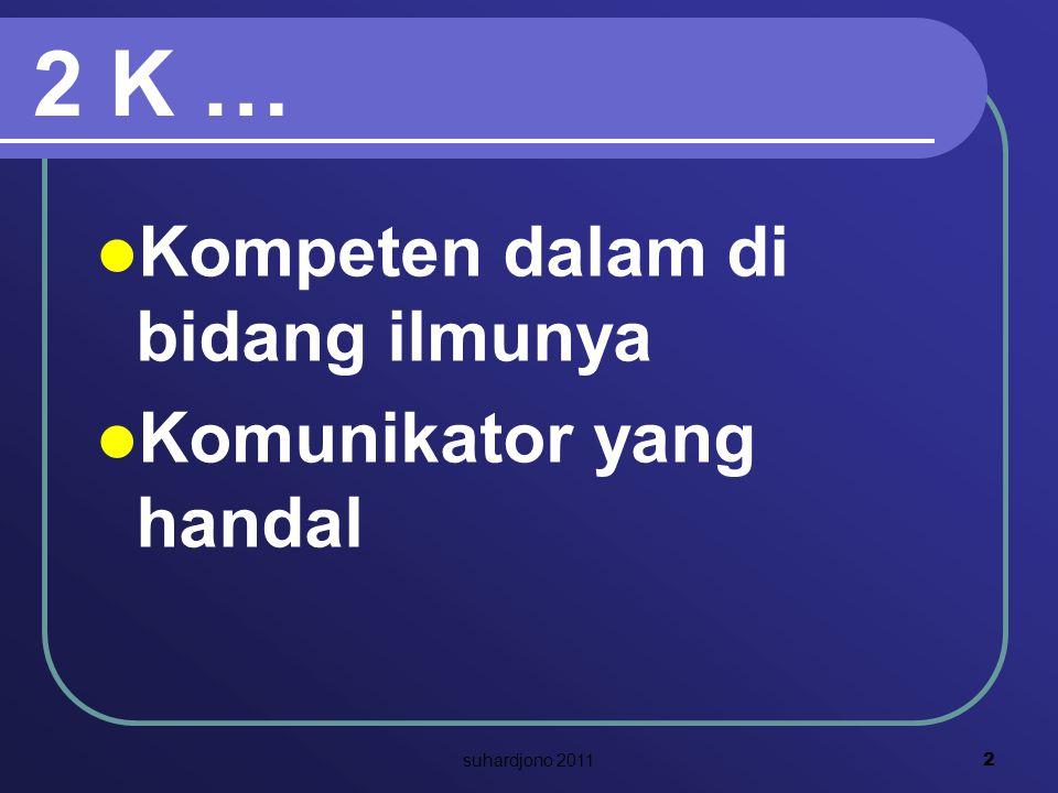 2 K … Kompeten dalam di bidang ilmunya Komunikator yang handal 2 suhardjono 2011