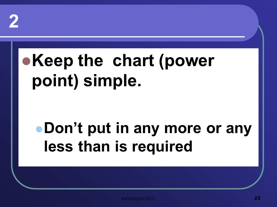 2 Keep the chart (power point) simple.