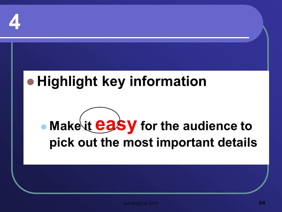4 Highlight key information Make it easy for the audience to pick out the most important details 24 suhardjono 2011