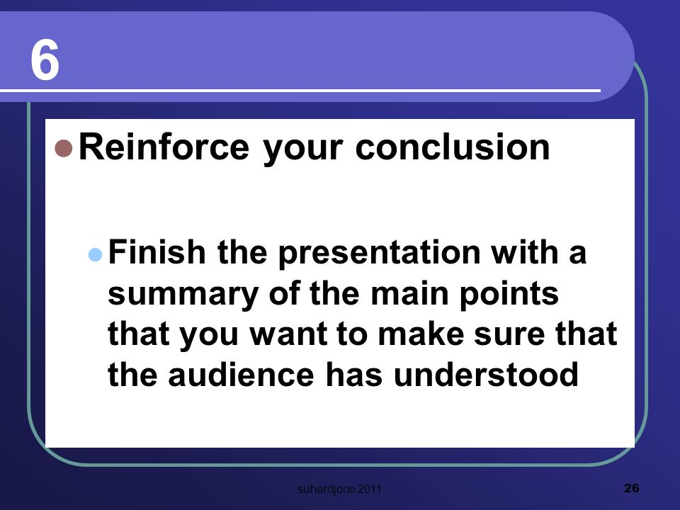 6 Reinforce your conclusion Finish the presentation with a summary of the main points that you want to make sure that the audience has understood 26 suhardjono 2011