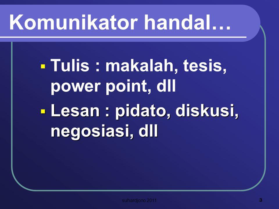 Komunikator handal…  Tulis : makalah, tesis, power point, dll  Lesan : pidato, diskusi, negosiasi, dll 3 suhardjono 2011
