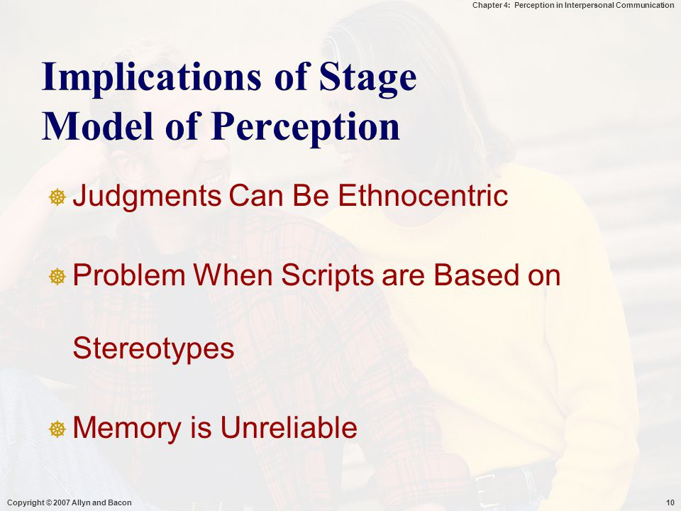 Chapter 4: Perception in Interpersonal Communication Copyright © 2007 Allyn and Bacon10 Implications of Stage Model of Perception  Judgments Can Be E
