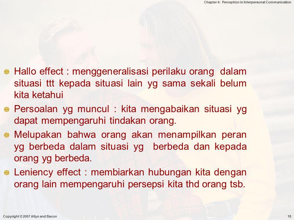 Chapter 4: Perception in Interpersonal Communication Copyright © 2007 Allyn and Bacon18  Hallo effect : menggeneralisasi perilaku orang dalam situasi