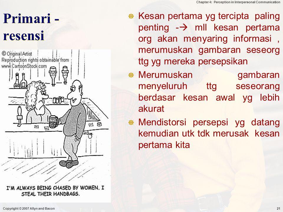 Chapter 4: Perception in Interpersonal Communication Copyright © 2007 Allyn and Bacon21 Primari - resensi  Kesan pertama yg tercipta paling penting -