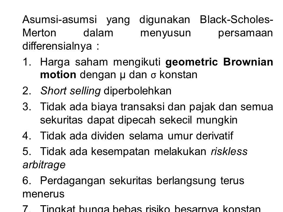 Asumsi-asumsi yang digunakan Black-Scholes- Merton dalam menyusun persamaan differensialnya : 1. Harga saham mengikuti geometric Brownian motion denga