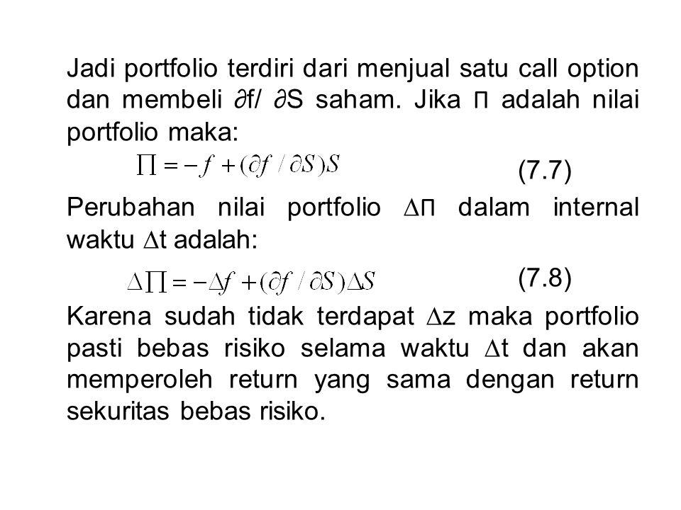 Jadi portfolio terdiri dari menjual satu call option dan membeli ∂f/ ∂S saham. Jika Π adalah nilai portfolio maka: (7.7) Perubahan nilai portfolio ∆ Π