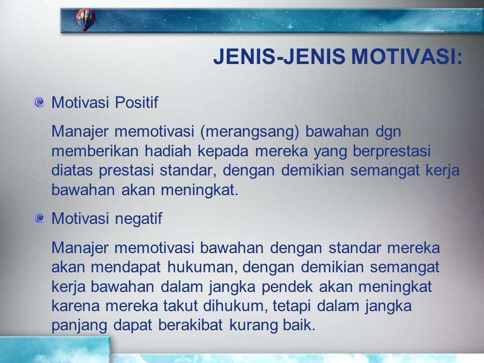 JENIS-JENIS MOTIVASI: Motivasi Positif Manajer memotivasi (merangsang) bawahan dgn memberikan hadiah kepada mereka yang berprestasi diatas prestasi st