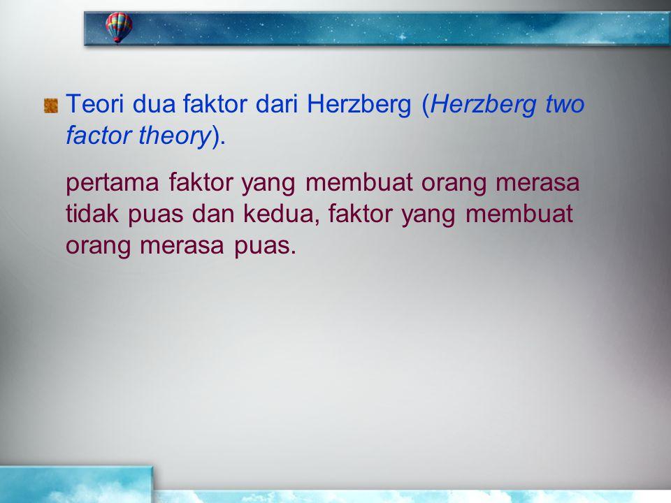 Teori dua faktor dari Herzberg (Herzberg two factor theory). pertama faktor yang membuat orang merasa tidak puas dan kedua, faktor yang membuat orang