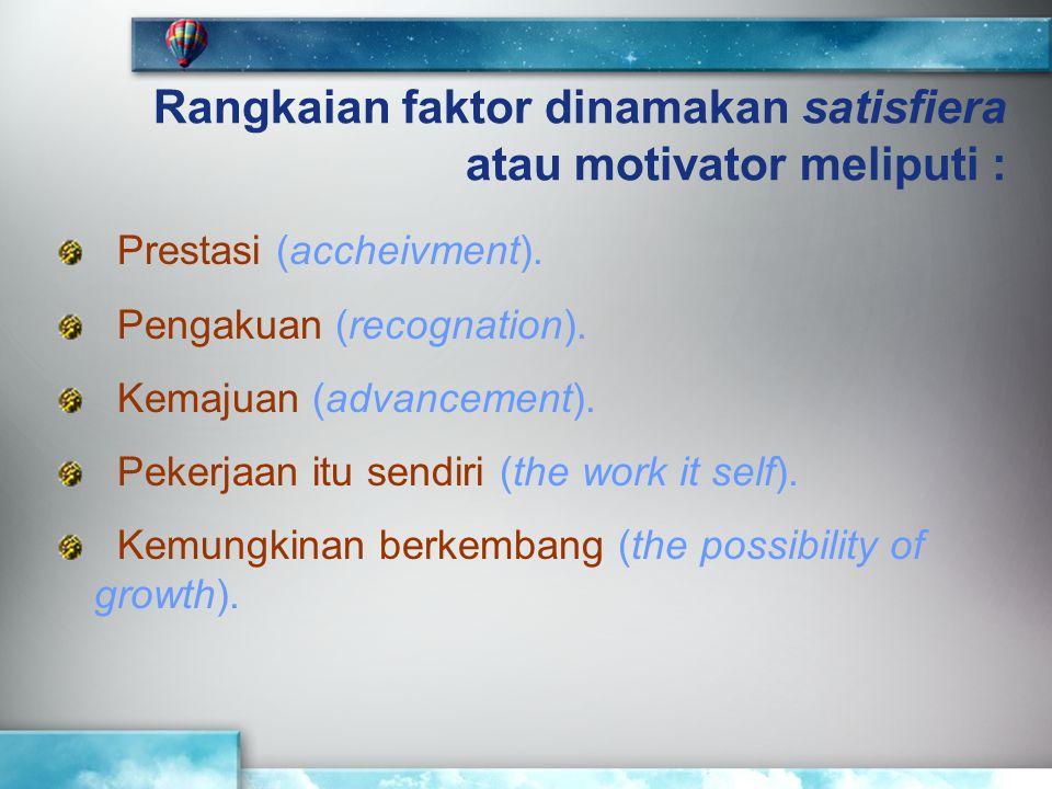 Rangkaian faktor dinamakan satisfiera atau motivator meliputi : Prestasi (accheivment). Pengakuan (recognation). Kemajuan (advancement). Pekerjaan itu