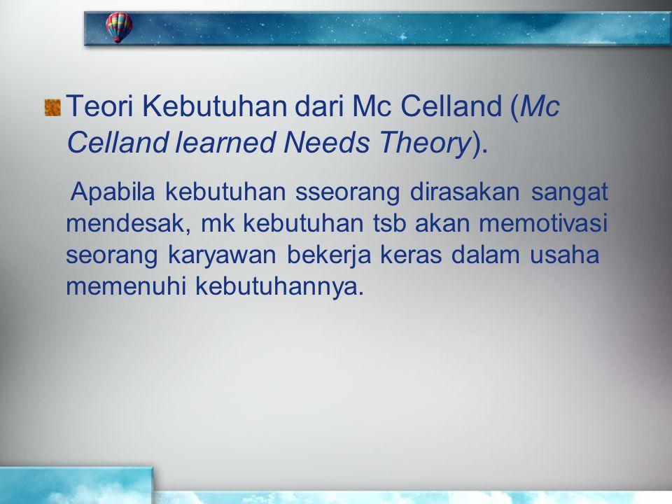 Teori Kebutuhan dari Mc Celland (Mc Celland learned Needs Theory). Apabila kebutuhan sseorang dirasakan sangat mendesak, mk kebutuhan tsb akan memotiv