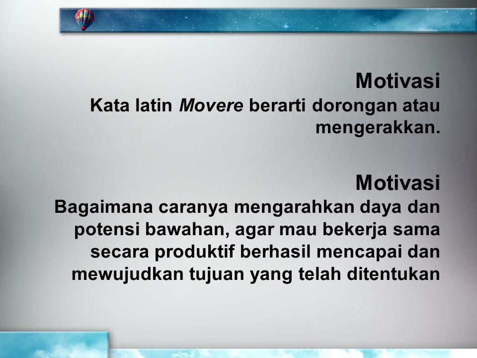 Motivasi Kata latin Movere berarti dorongan atau mengerakkan. Motivasi Bagaimana caranya mengarahkan daya dan potensi bawahan, agar mau bekerja sama s