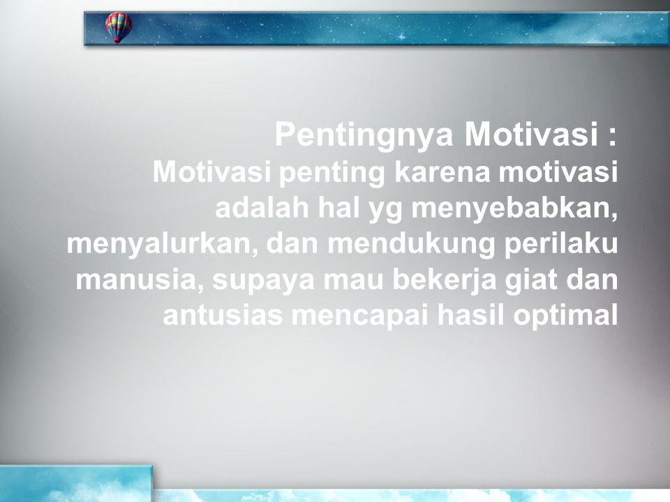 Pentingnya Motivasi : Motivasi penting karena motivasi adalah hal yg menyebabkan, menyalurkan, dan mendukung perilaku manusia, supaya mau bekerja giat
