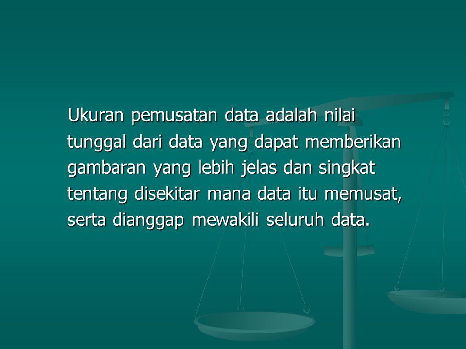 Ukuran pemusatan data adalah nilai Ukuran pemusatan data adalah nilai tunggal dari data yang dapat memberikan tunggal dari data yang dapat memberikan gambaran yang lebih jelas dan singkat gambaran yang lebih jelas dan singkat tentang disekitar mana data itu memusat, tentang disekitar mana data itu memusat, serta dianggap mewakili seluruh data.