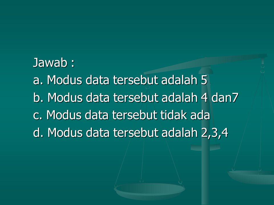 Jawab : Jawab : a. Modus data tersebut adalah 5 a. Modus data tersebut adalah 5 b. Modus data tersebut adalah 4 dan7 b. Modus data tersebut adalah 4 d