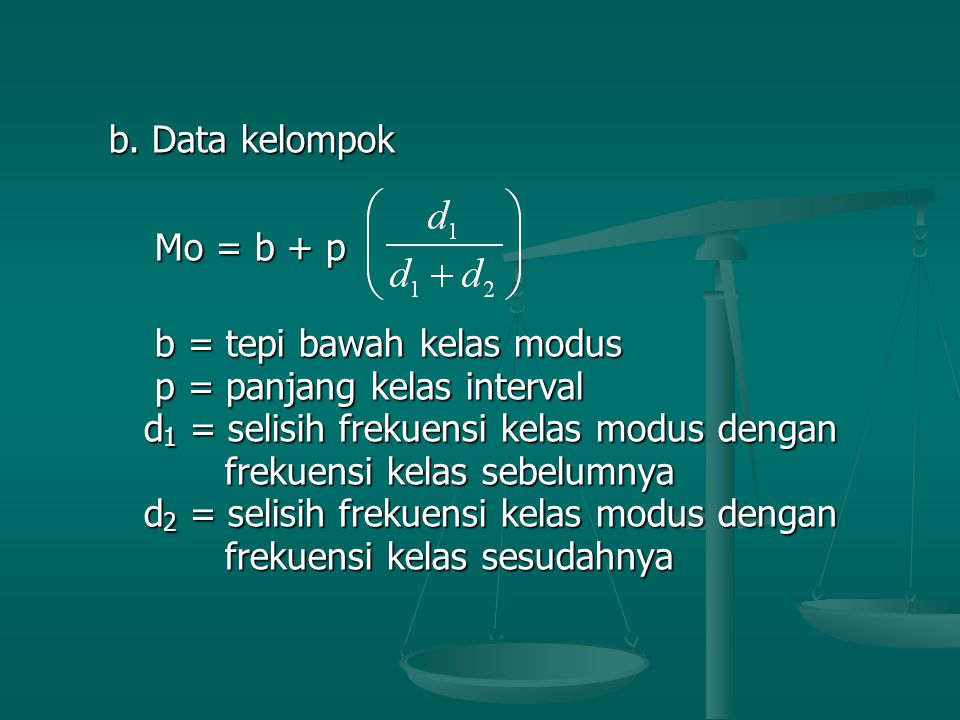 b. Data kelompok b. Data kelompok Mo = b + p Mo = b + p b = tepi bawah kelas modus b = tepi bawah kelas modus p = panjang kelas interval p = panjang k