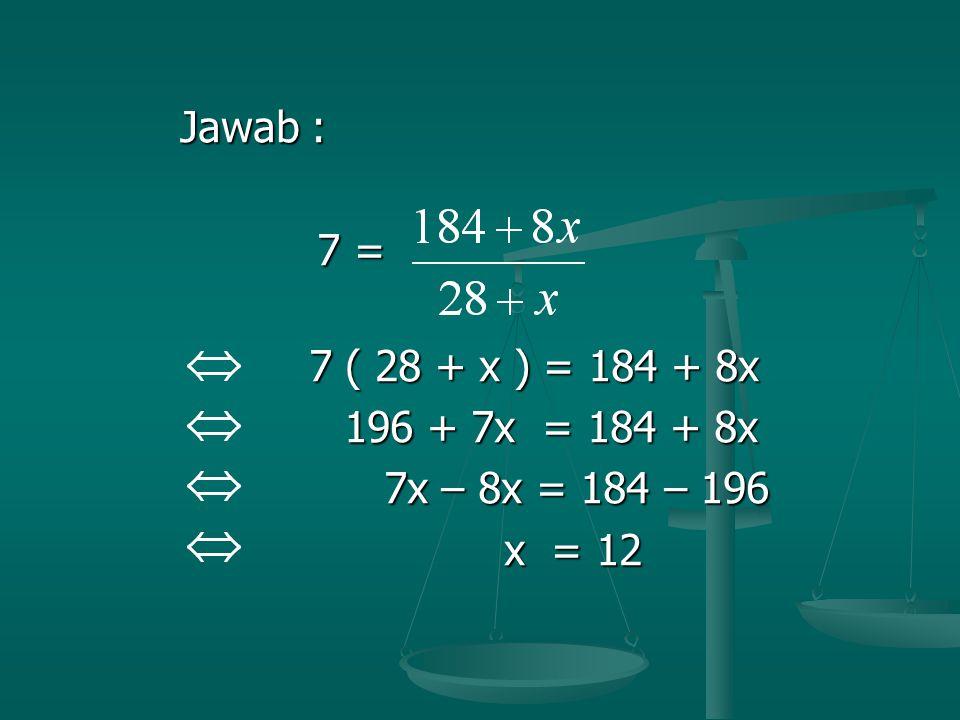 Jawab : Jawab : 7 = 7 = 7 ( 28 + x ) = 184 + 8x 7 ( 28 + x ) = 184 + 8x 196 + 7x = 184 + 8x 196 + 7x = 184 + 8x 7x – 8x = 184 – 196 7x – 8x = 184 – 19