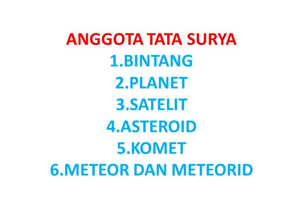 ANGGOTA TATA SURYA 1.BINTANG 2.PLANET 3.SATELIT 4.ASTEROID 5.KOMET 6.METEOR DAN METEORID