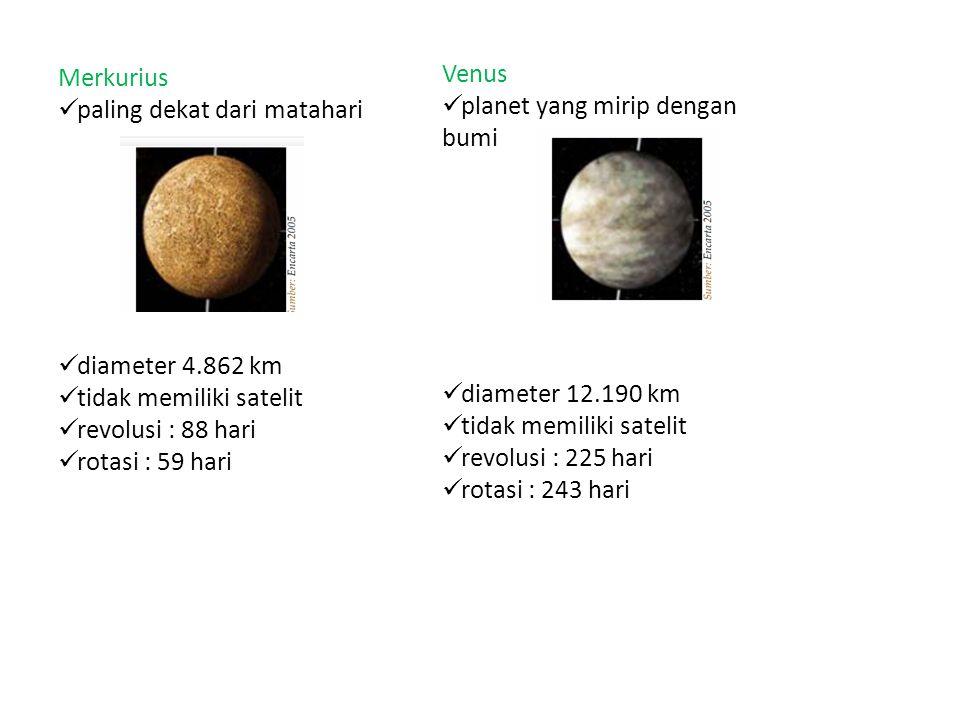 Merkurius paling dekat dari matahari diameter 4.862 km tidak memiliki satelit revolusi : 88 hari rotasi : 59 hari Venus planet yang mirip dengan bumi diameter 12.190 km tidak memiliki satelit revolusi : 225 hari rotasi : 243 hari