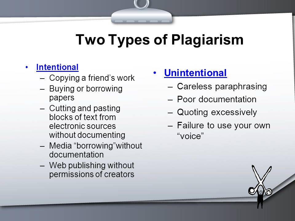Two Types of Plagiarism Intentional –Copying a friend's work –Buying or borrowing papers –Cutting and pasting blocks of text from electronic sources without documenting –Media borrowing without documentation –Web publishing without permissions of creators Unintentional –Careless paraphrasing –Poor documentation –Quoting excessively –Failure to use your own voice