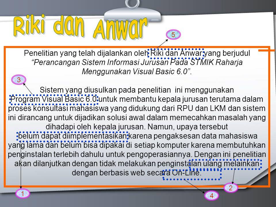 Penelitian yang telah dijalankan oleh Riki dan Anwar yang berjudul Perancangan Sistem Informasi Jurusan Pada STMIK Raharja Menggunakan Visual Basic 6.0 .